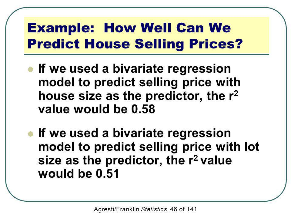 Agresti/Franklin Statistics, 46 of 141 Example: How Well Can We Predict House Selling Prices? If we used a bivariate regression model to predict selli