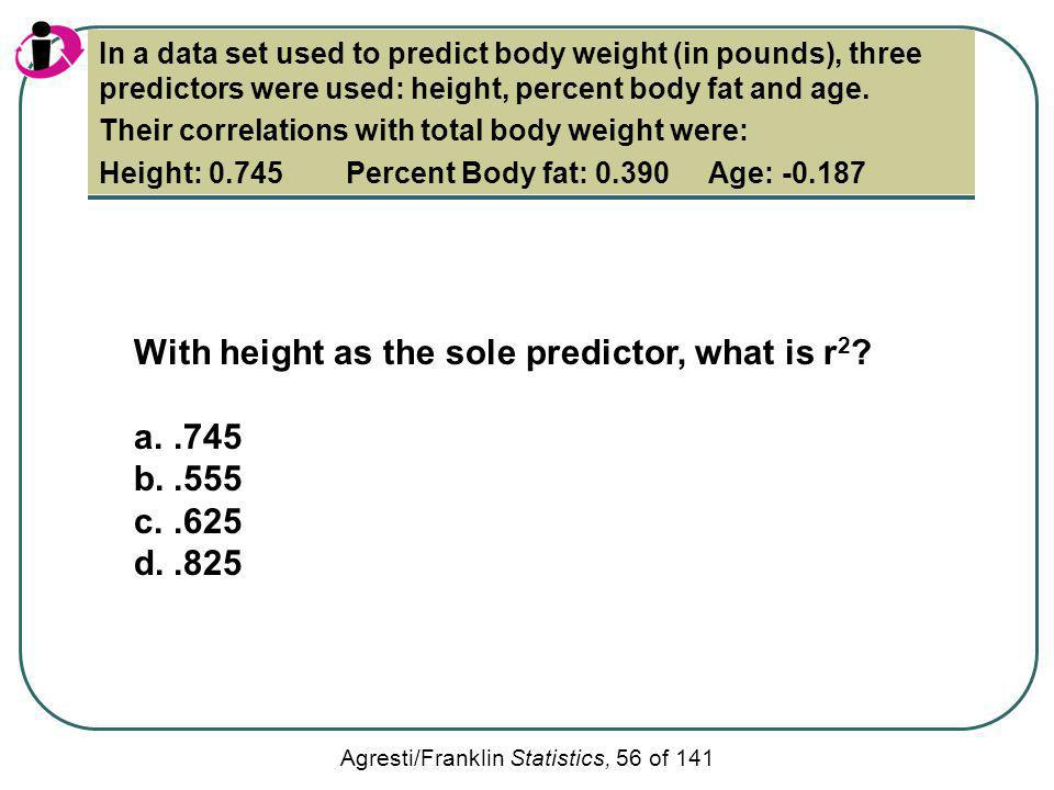 Agresti/Franklin Statistics, 56 of 141 With height as the sole predictor, what is r 2 ? a..745 b..555 c..625 d..825 In a data set used to predict body
