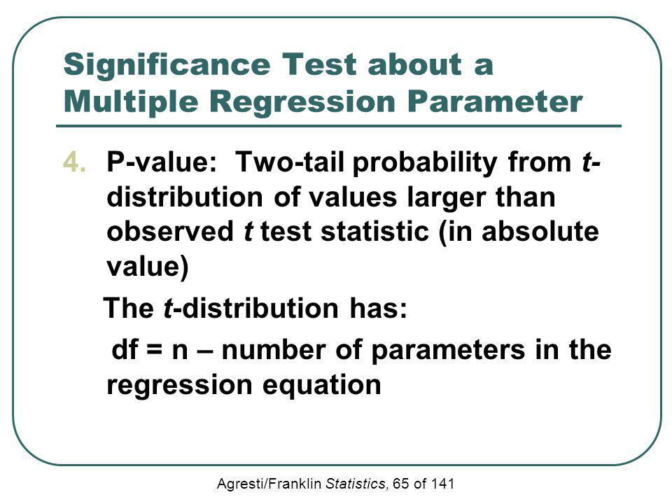 Agresti/Franklin Statistics, 65 of 141 Significance Test about a Multiple Regression Parameter 4.P-value: Two-tail probability from t- distribution of