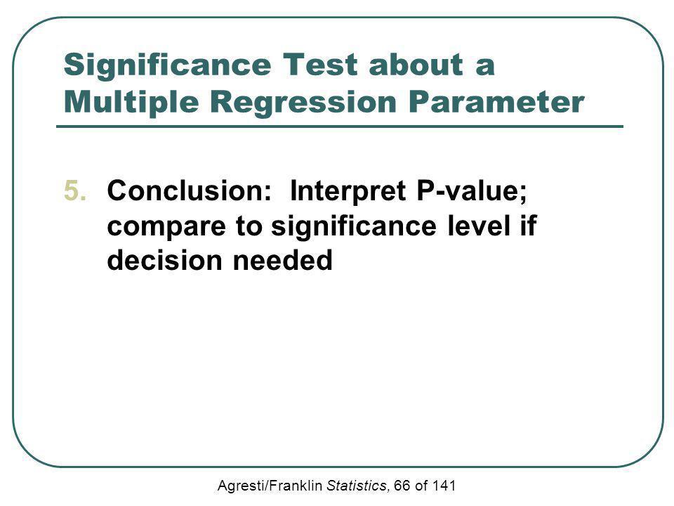 Agresti/Franklin Statistics, 66 of 141 Significance Test about a Multiple Regression Parameter 5.Conclusion: Interpret P-value; compare to significanc