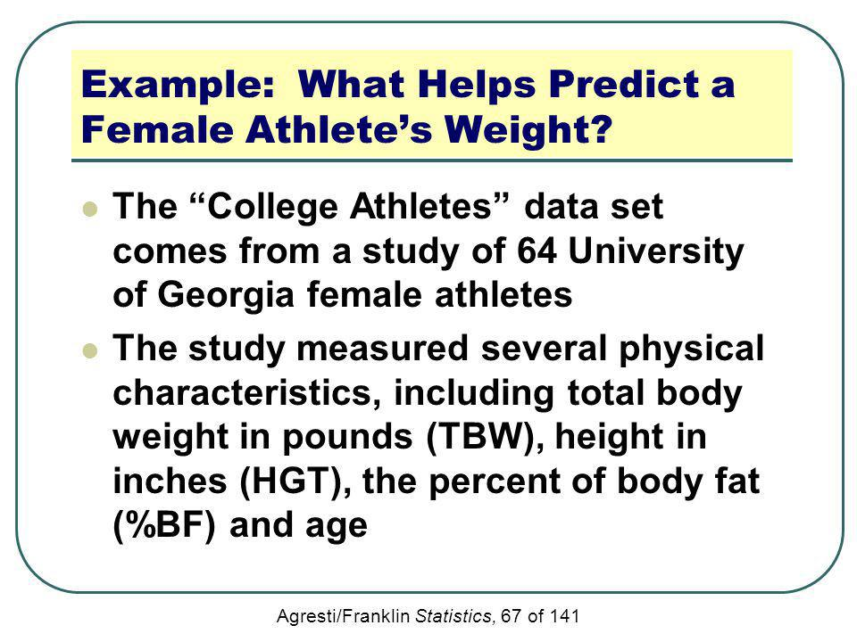 Agresti/Franklin Statistics, 67 of 141 Example: What Helps Predict a Female Athletes Weight? The College Athletes data set comes from a study of 64 Un
