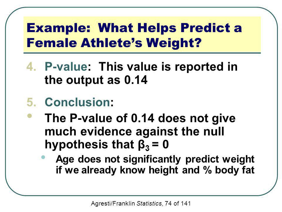 Agresti/Franklin Statistics, 74 of 141 Example: What Helps Predict a Female Athletes Weight? 4.P-value: This value is reported in the output as 0.14 5