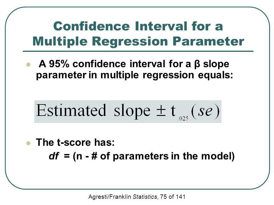 Agresti/Franklin Statistics, 75 of 141 Confidence Interval for a Multiple Regression Parameter A 95% confidence interval for a β slope parameter in mu