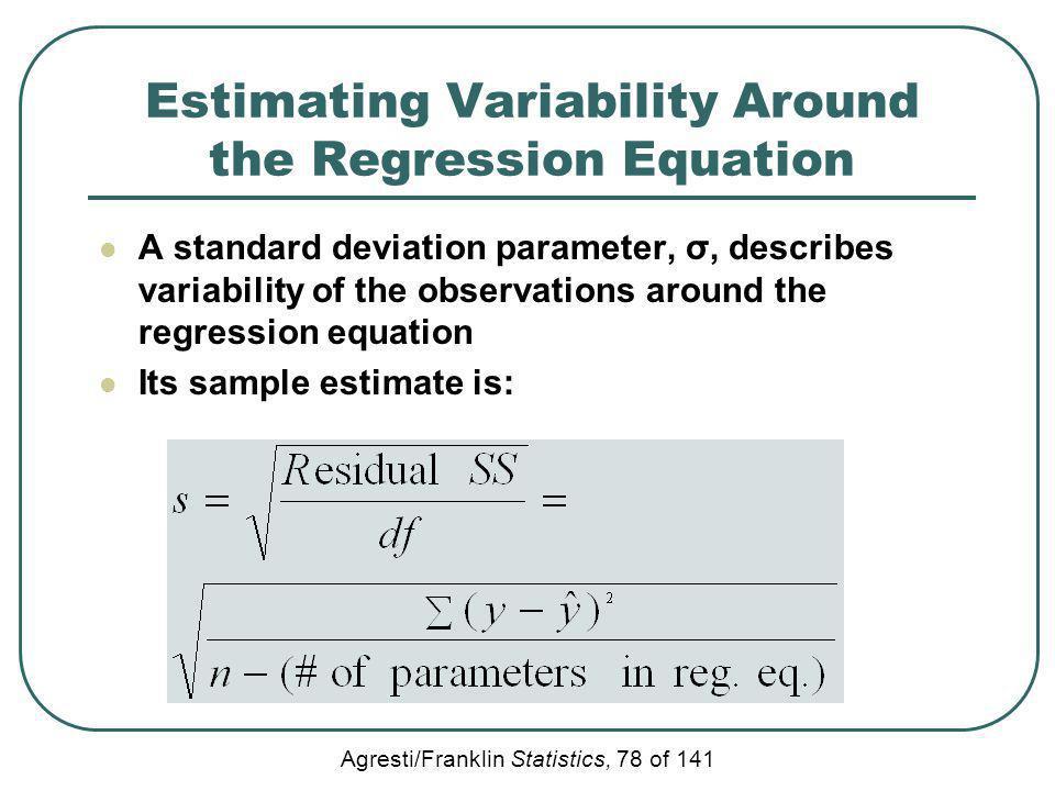 Agresti/Franklin Statistics, 78 of 141 Estimating Variability Around the Regression Equation A standard deviation parameter, σ, describes variability
