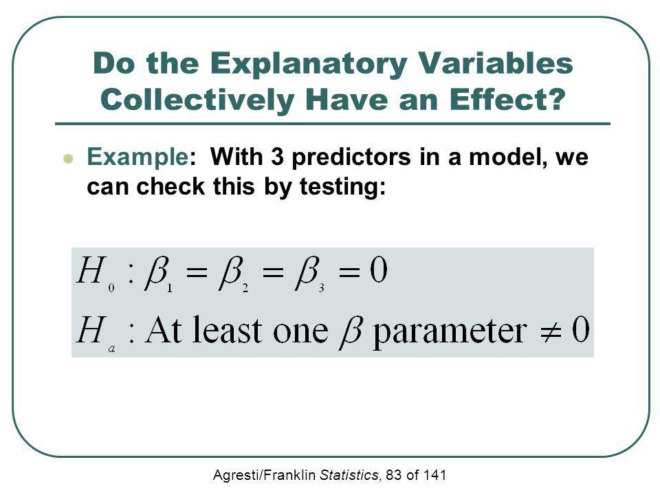 Agresti/Franklin Statistics, 83 of 141 Do the Explanatory Variables Collectively Have an Effect? Example: With 3 predictors in a model, we can check t