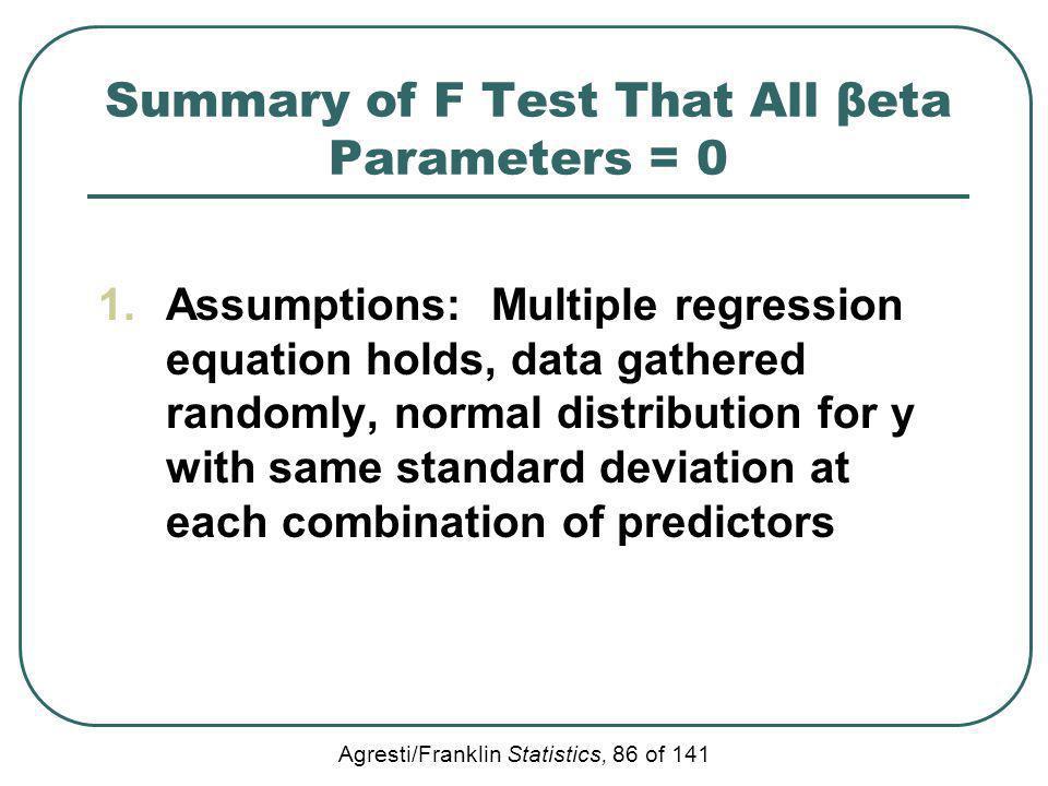 Agresti/Franklin Statistics, 86 of 141 Summary of F Test That All βeta Parameters = 0 1.Assumptions: Multiple regression equation holds, data gathered