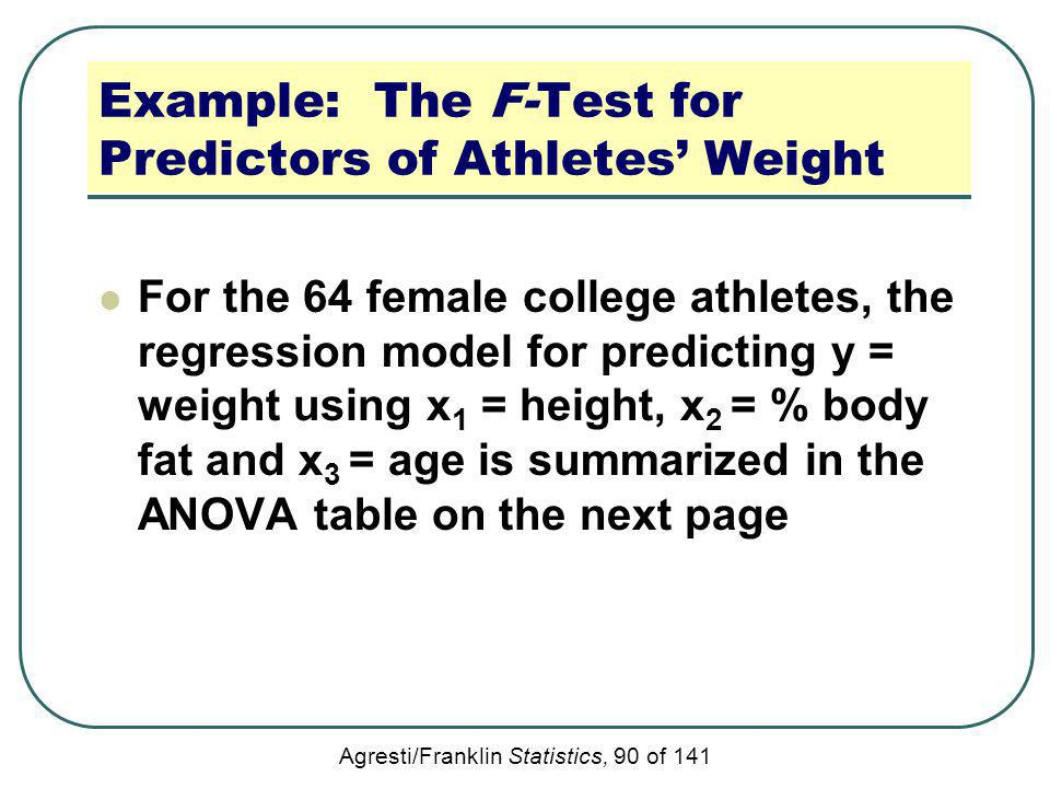 Agresti/Franklin Statistics, 90 of 141 Example: The F-Test for Predictors of Athletes Weight For the 64 female college athletes, the regression model