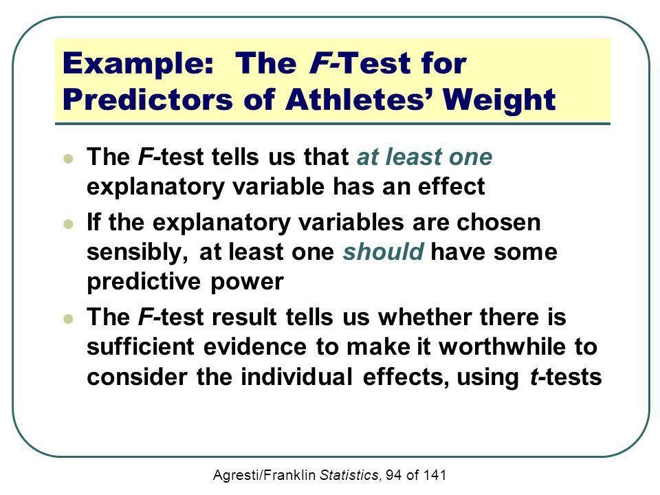 Agresti/Franklin Statistics, 94 of 141 Example: The F-Test for Predictors of Athletes Weight The F-test tells us that at least one explanatory variabl