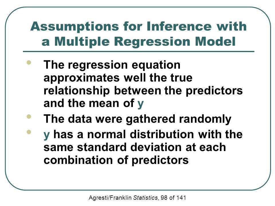 Agresti/Franklin Statistics, 98 of 141 Assumptions for Inference with a Multiple Regression Model The regression equation approximates well the true r