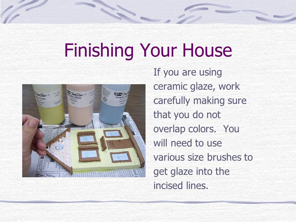Finishing Your House The edges of the house may be glazed but do not get any glaze on the back of the house.