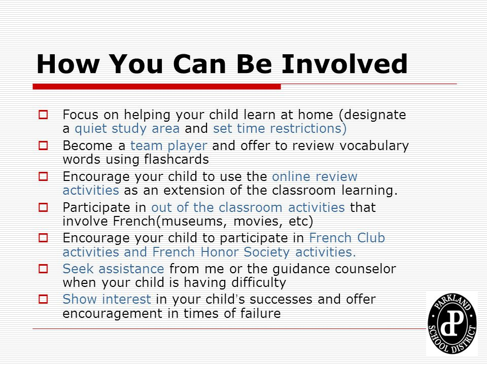 How You Can Be Involved Focus on helping your child learn at home (designate a quiet study area and set time restrictions) Become a team player and of