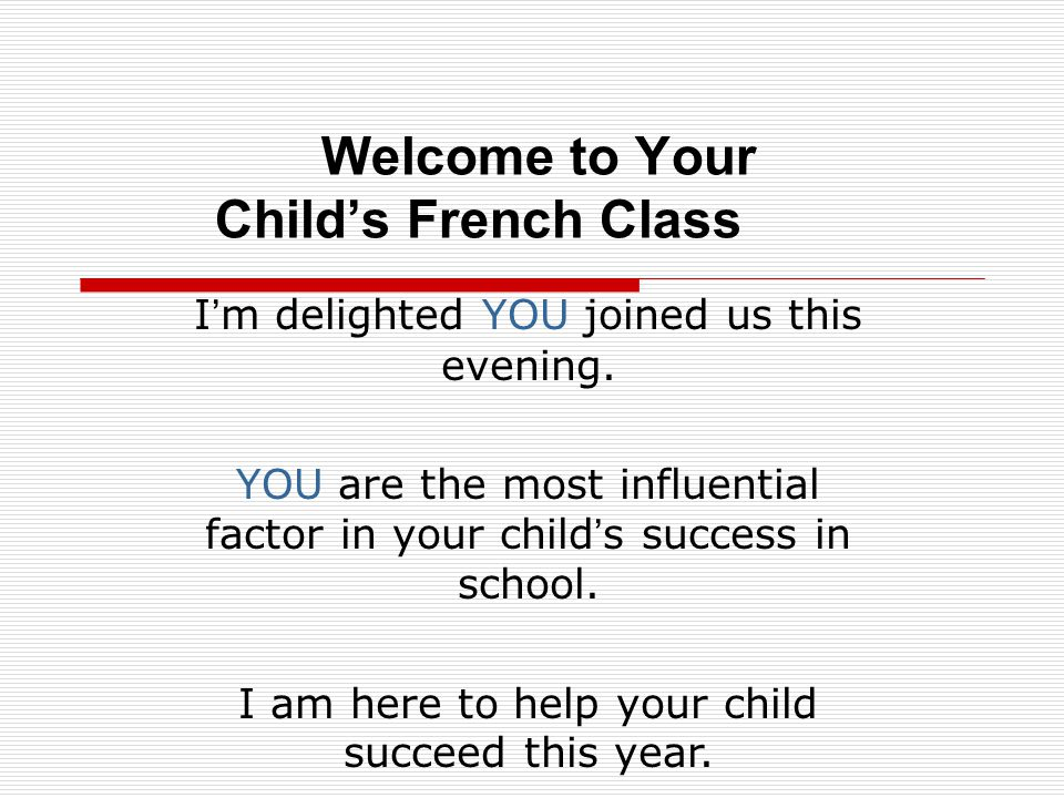 Welcome to Your Childs French Class I m delighted YOU joined us this evening. YOU are the most influential factor in your child s success in school. I