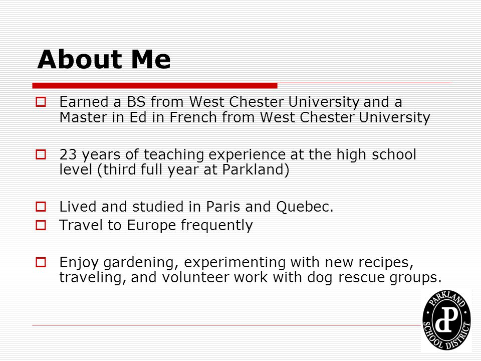About Me Earned a BS from West Chester University and a Master in Ed in French from West Chester University 23 years of teaching experience at the hig