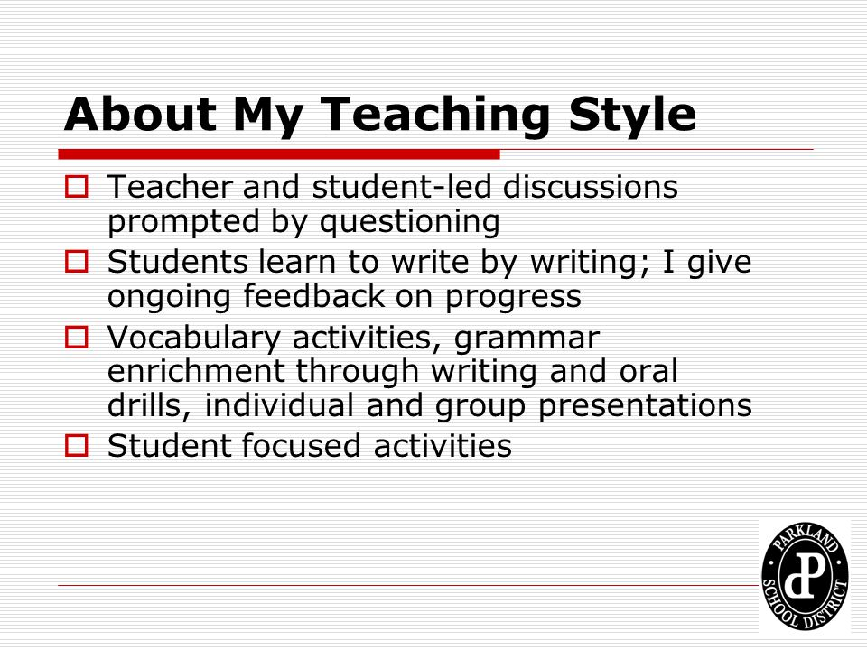 About My Teaching Style Teacher and student-led discussions prompted by questioning Students learn to write by writing; I give ongoing feedback on pro