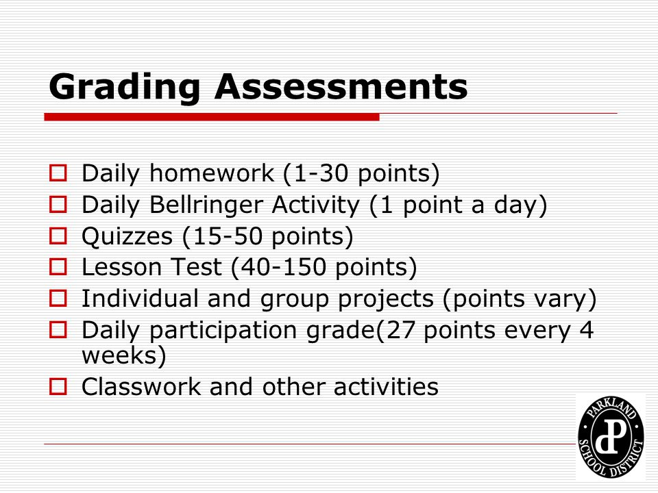 Grading Assessments Daily homework (1-30 points) Daily Bellringer Activity (1 point a day) Quizzes (15-50 points) Lesson Test (40-150 points) Individu