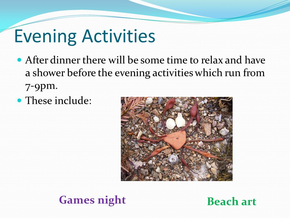 Evening Activities After dinner there will be some time to relax and have a shower before the evening activities which run from 7-9pm. These include:
