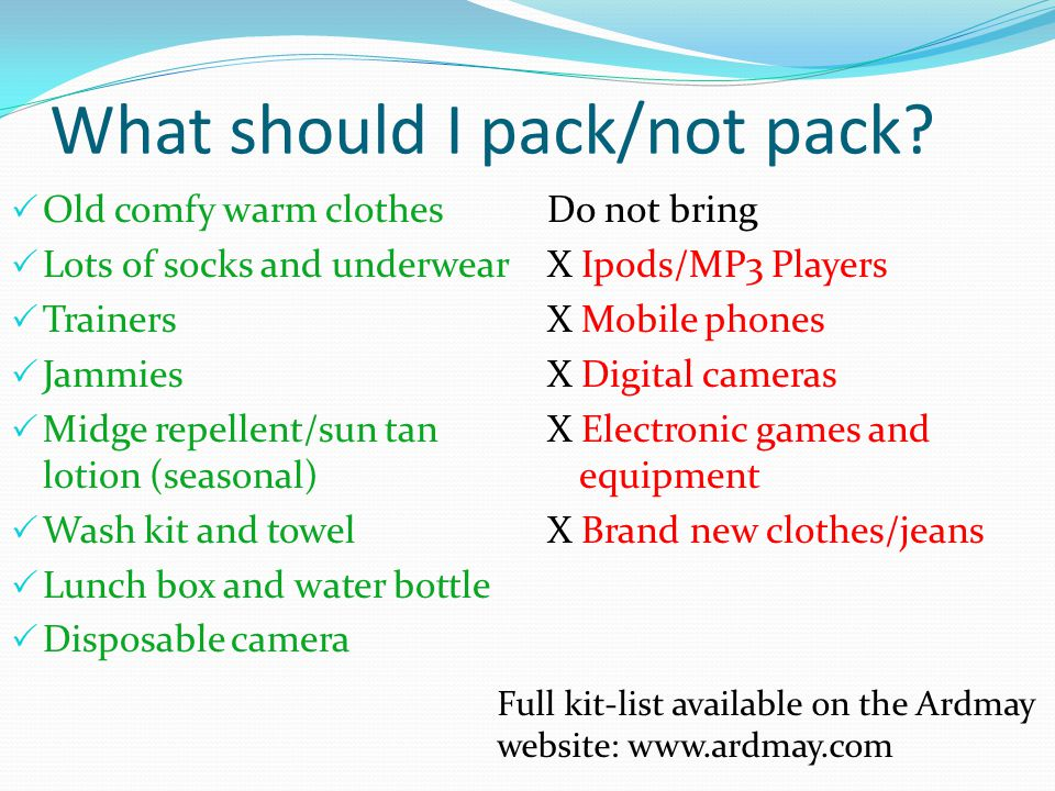 What should I pack/not pack? Old comfy warm clothes Lots of socks and underwear Trainers Jammies Midge repellent/sun tan lotion (seasonal) Wash kit an