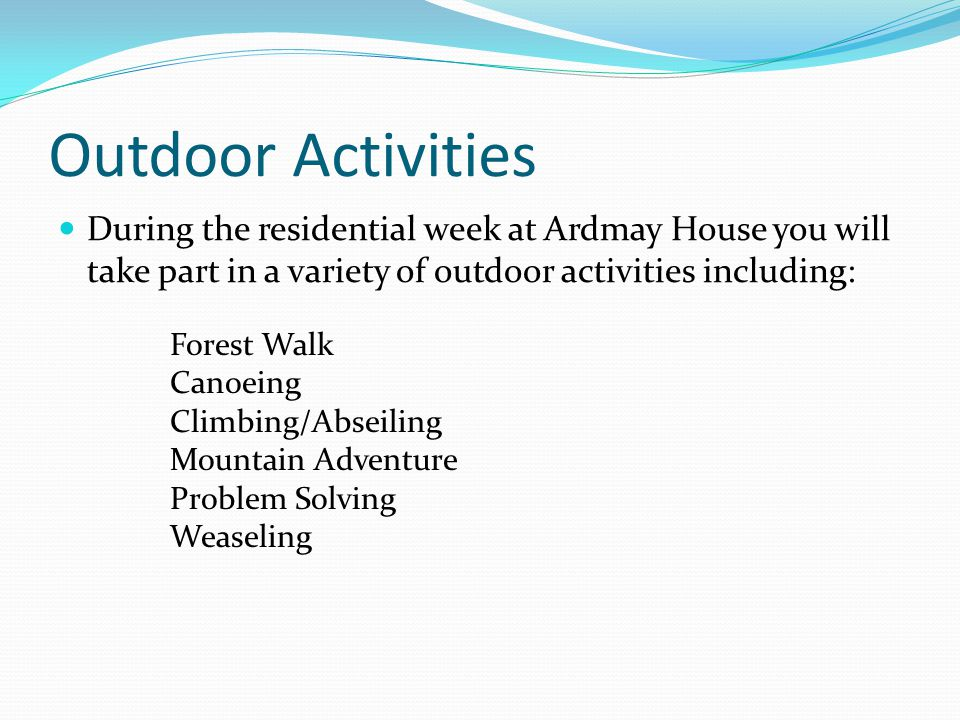 Outdoor Activities During the residential week at Ardmay House you will take part in a variety of outdoor activities including: Forest Walk Canoeing C