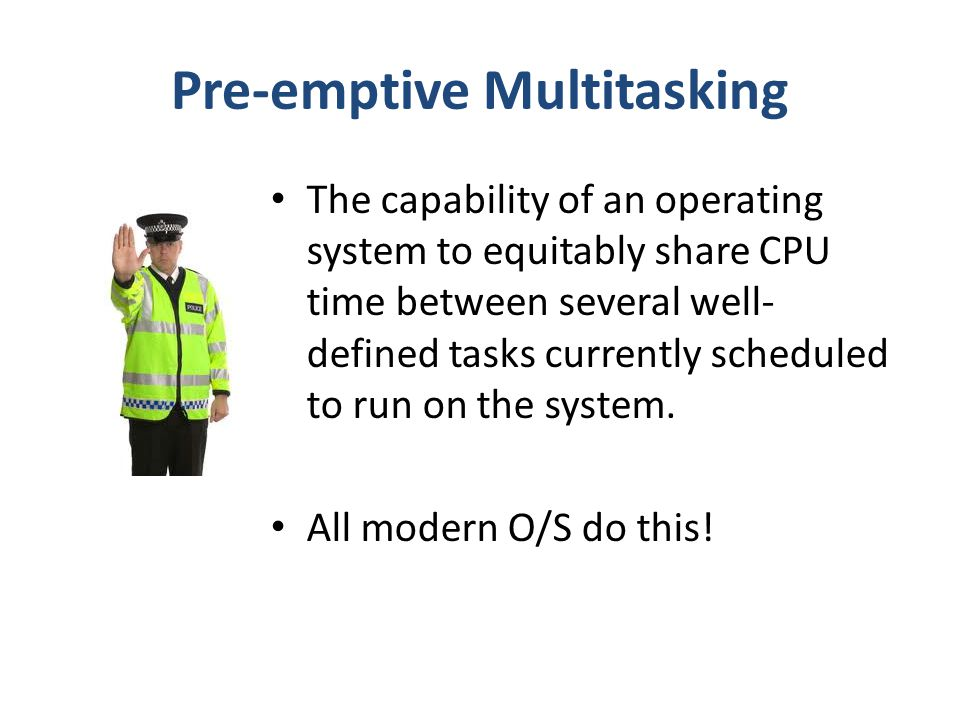 Pre-emptive Multitasking The capability of an operating system to equitably share CPU time between several well- defined tasks currently scheduled to run on the system.