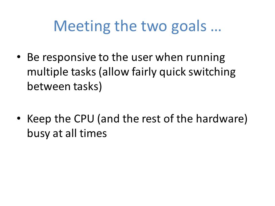 Meeting the two goals … Be responsive to the user when running multiple tasks (allow fairly quick switching between tasks) Keep the CPU (and the rest of the hardware) busy at all times