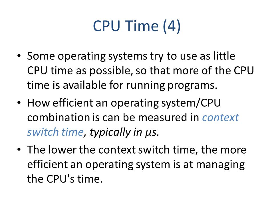 CPU Time (4) Some operating systems try to use as little CPU time as possible, so that more of the CPU time is available for running programs.
