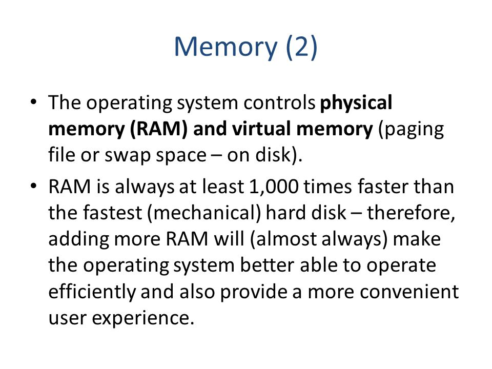 Memory (2) The operating system controls physical memory (RAM) and virtual memory (paging file or swap space – on disk).