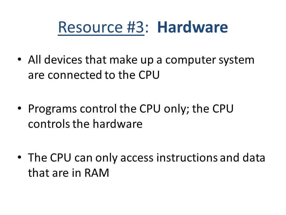 Resource #3: Hardware All devices that make up a computer system are connected to the CPU Programs control the CPU only; the CPU controls the hardware The CPU can only access instructions and data that are in RAM