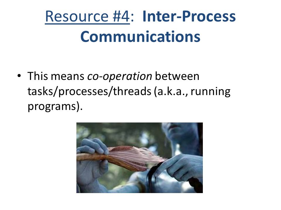 Resource #4: Inter-Process Communications This means co-operation between tasks/processes/threads (a.k.a., running programs).