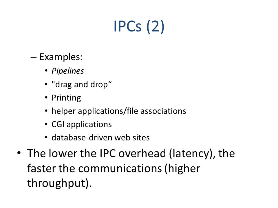 IPCs (2) – Examples: Pipelines drag and drop Printing helper applications/file associations CGI applications database-driven web sites The lower the IPC overhead (latency), the faster the communications (higher throughput).