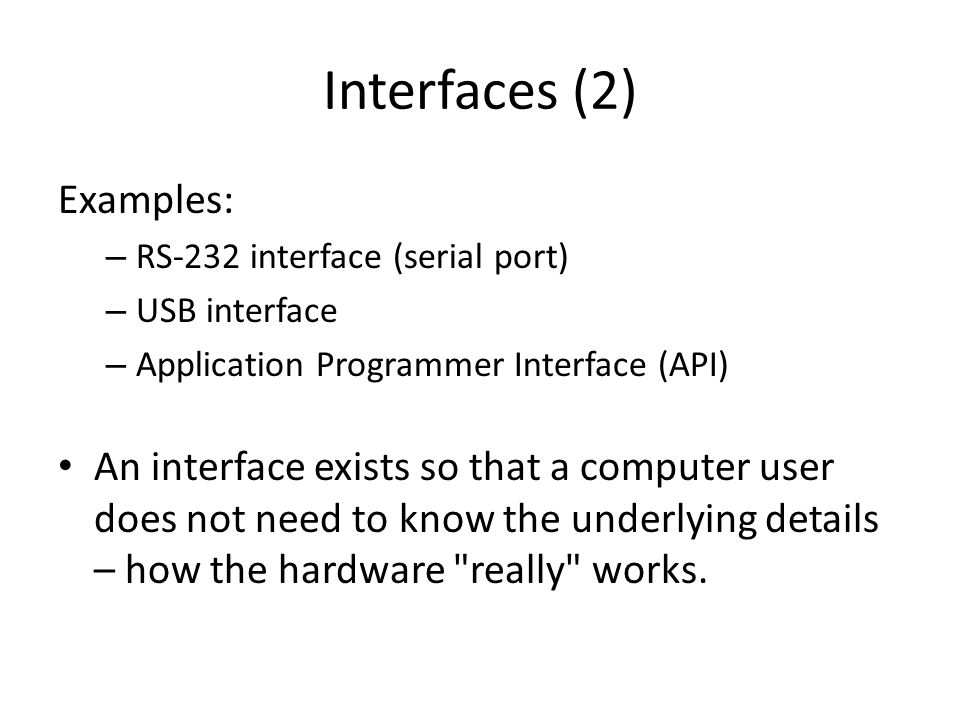 Interfaces (2) Examples: – RS-232 interface (serial port) – USB interface – Application Programmer Interface (API) An interface exists so that a computer user does not need to know the underlying details – how the hardware really works.