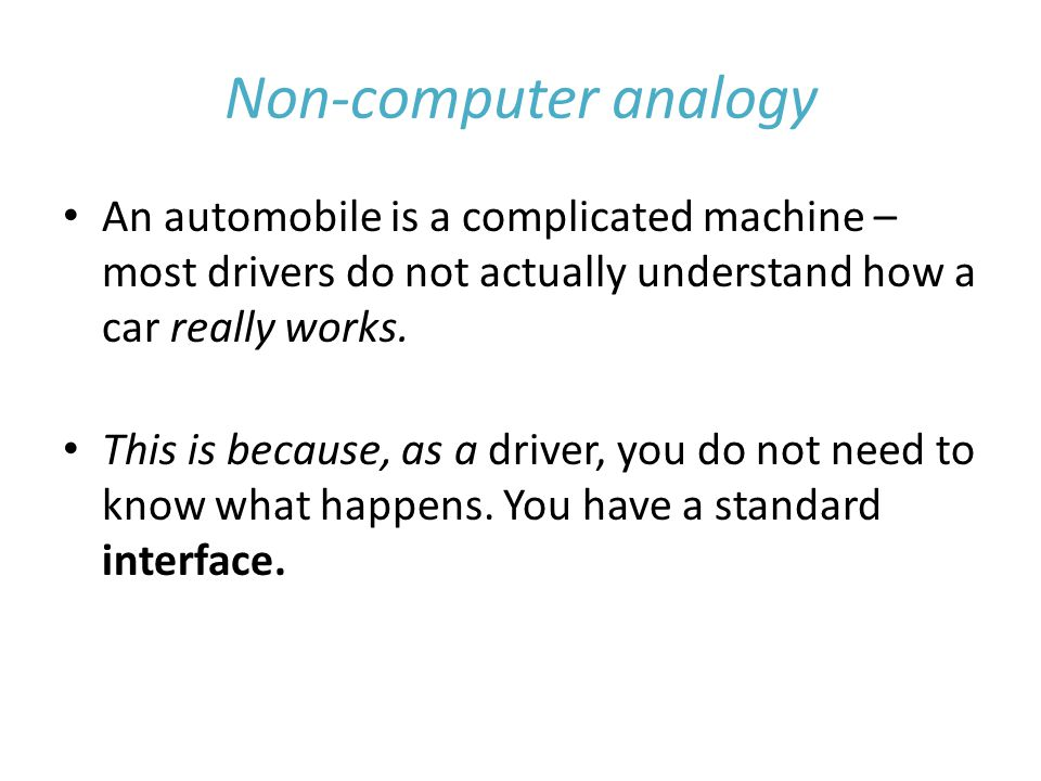 Non-computer analogy An automobile is a complicated machine – most drivers do not actually understand how a car really works.