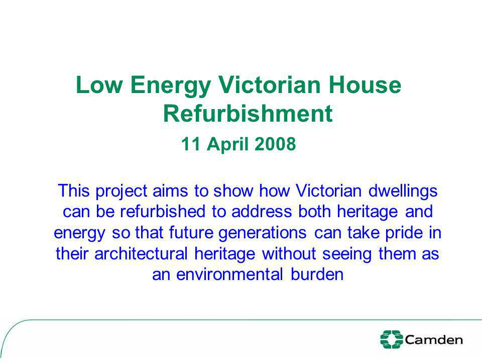 Low Energy Victorian House Refurbishment 11 April 2008 This project aims to show how Victorian dwellings can be refurbished to address both heritage a