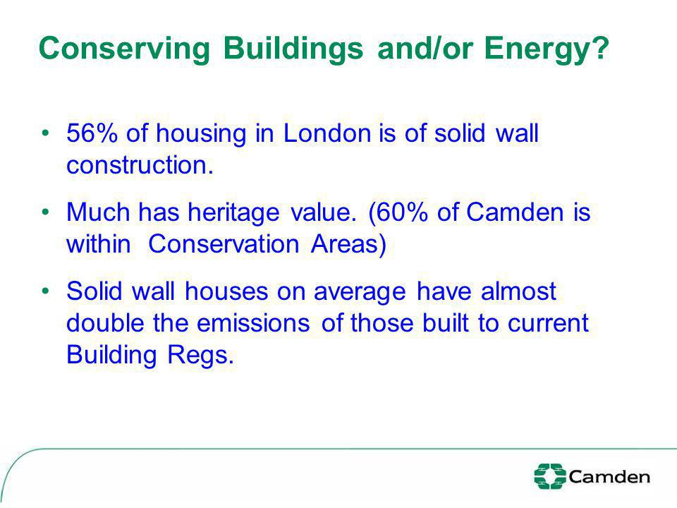 Conserving Buildings and/or Energy? 56% of housing in London is of solid wall construction. Much has heritage value. (60% of Camden is within Conserva