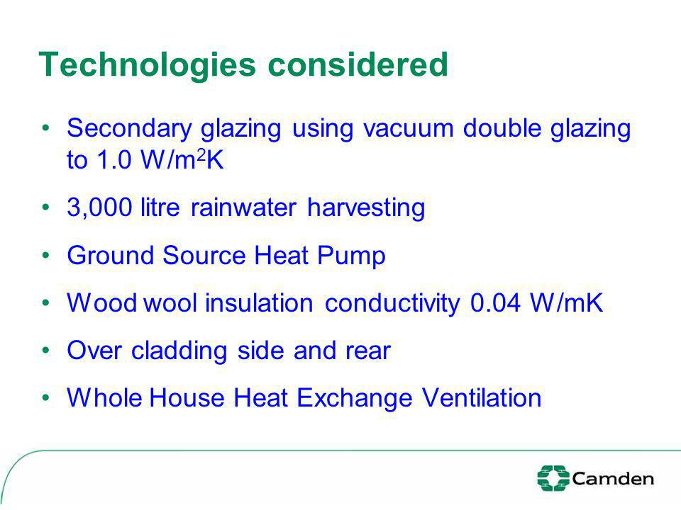Technologies considered Secondary glazing using vacuum double glazing to 1.0 W/m 2 K 3,000 litre rainwater harvesting Ground Source Heat Pump Wood wool insulation conductivity 0.04 W/mK Over cladding side and rear Whole House Heat Exchange Ventilation