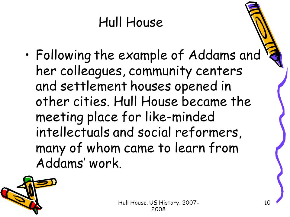 Hull House. US History. 2007- 2008 10 Hull House Following the example of Addams and her colleagues, community centers and settlement houses opened in