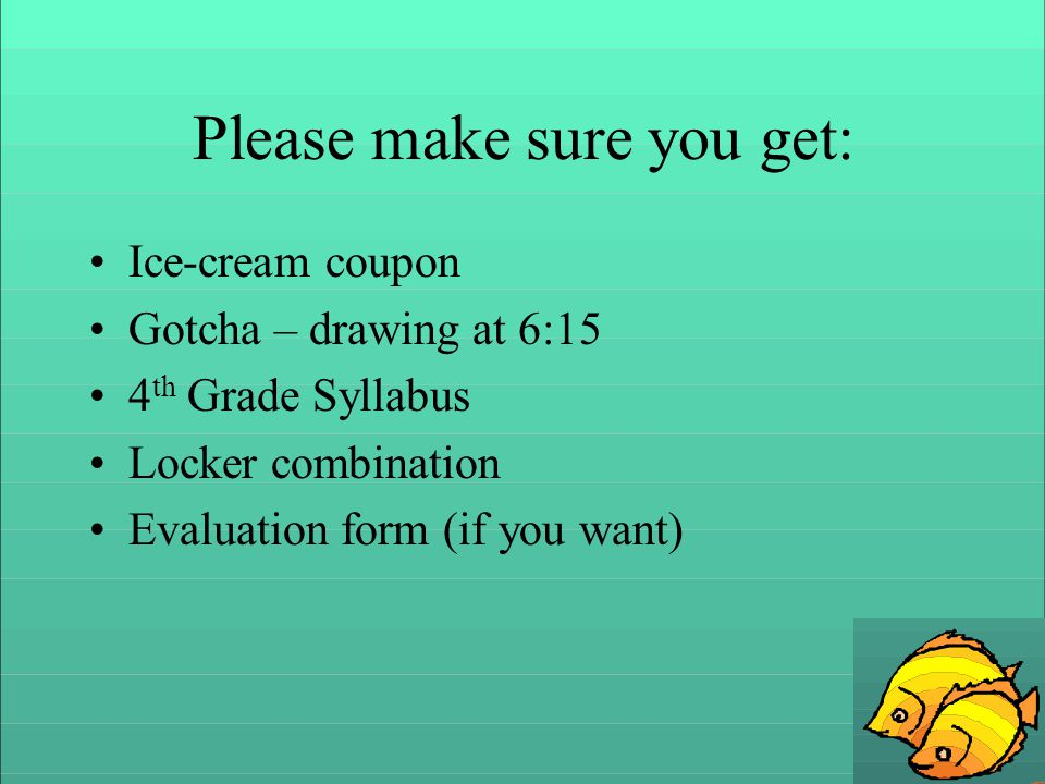 Please make sure you get: Ice-cream coupon Gotcha – drawing at 6:15 4 th Grade Syllabus Locker combination Evaluation form (if you want)