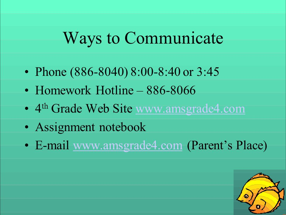 Ways to Communicate Phone (886-8040) 8:00-8:40 or 3:45 Homework Hotline – 886-8066 4 th Grade Web Site www.amsgrade4.comwww.amsgrade4.com Assignment notebook E-mail www.amsgrade4.com (Parents Place)www.amsgrade4.com