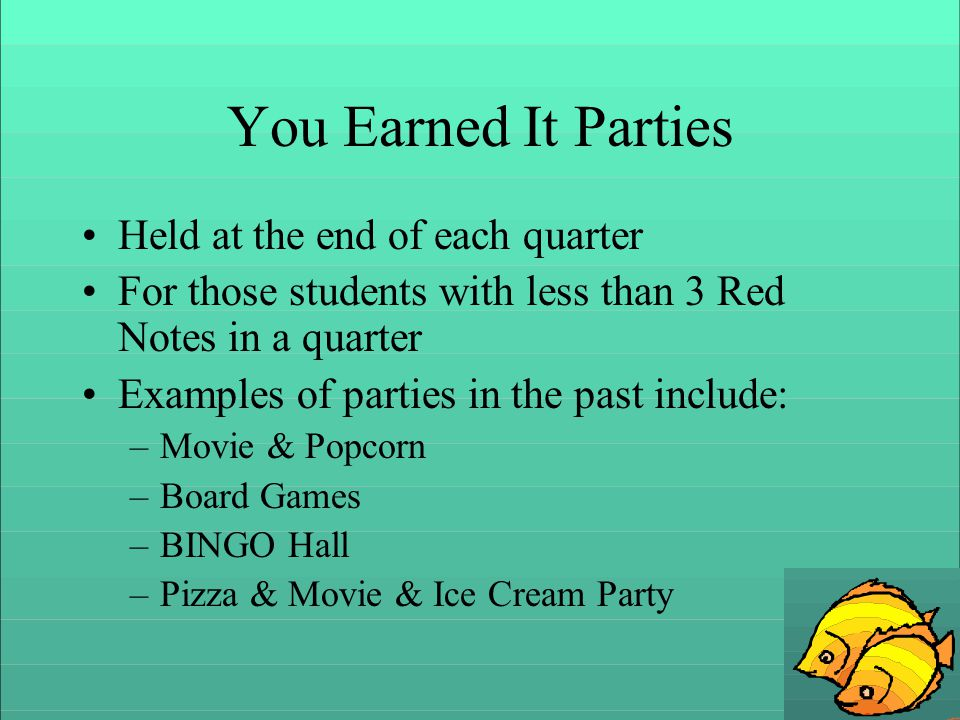 You Earned It Parties Held at the end of each quarter For those students with less than 3 Red Notes in a quarter Examples of parties in the past include: –Movie & Popcorn –Board Games –BINGO Hall –Pizza & Movie & Ice Cream Party