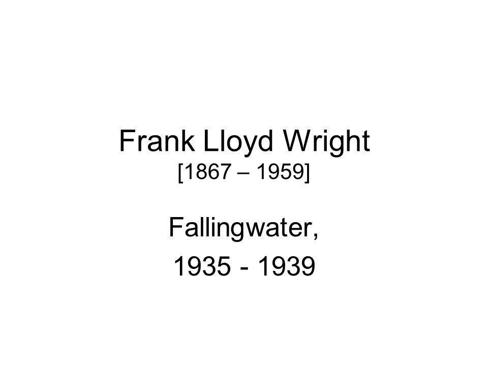 Frank Lloyd Wright [1867 – 1959] Fallingwater, 1935 - 1939