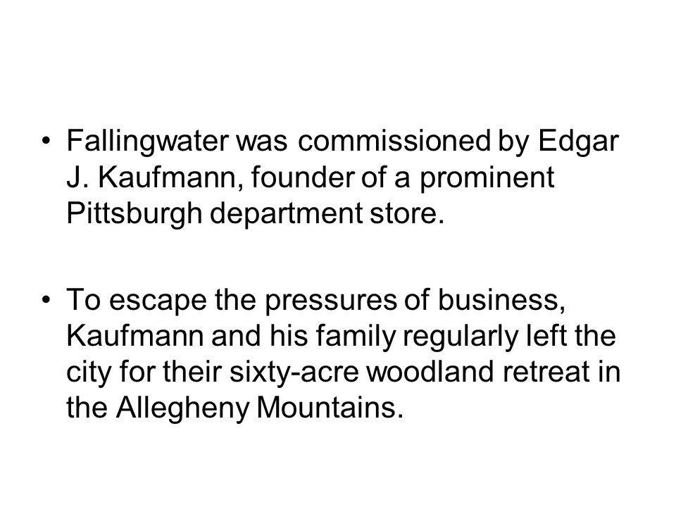 Fallingwater was commissioned by Edgar J. Kaufmann, founder of a prominent Pittsburgh department store. To escape the pressures of business, Kaufmann