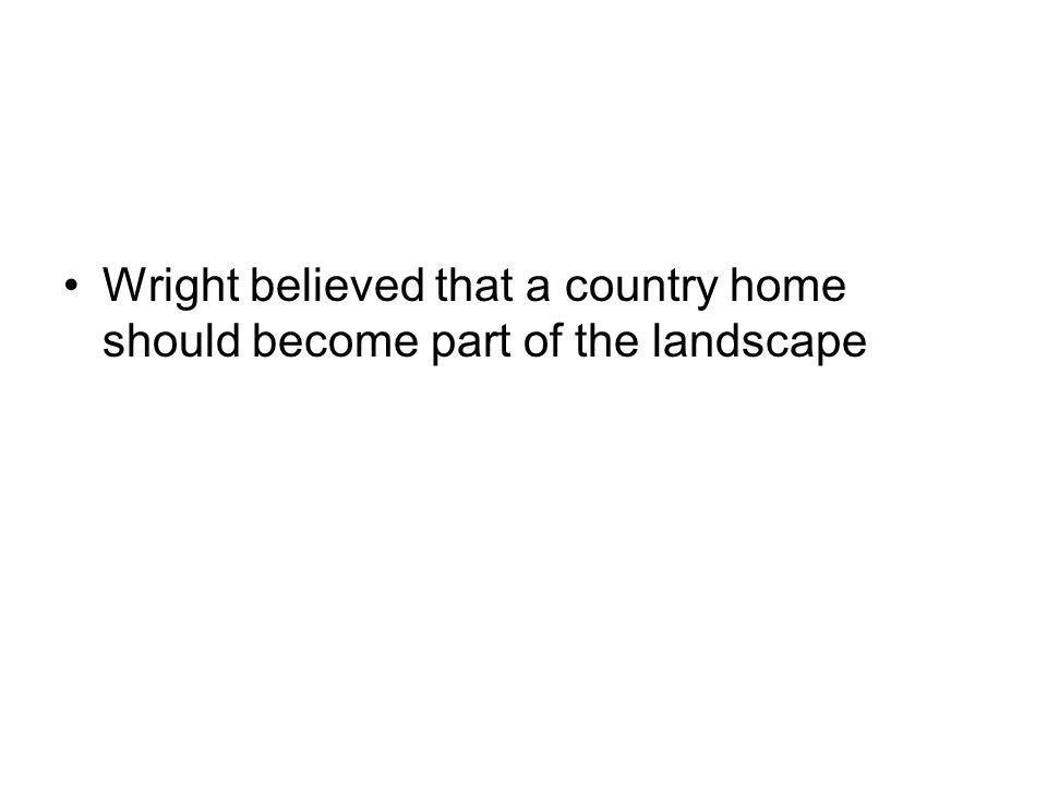 Wright believed that a country home should become part of the landscape