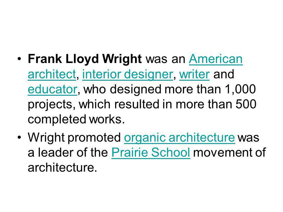 Frank Lloyd Wright was an American architect, interior designer, writer and educator, who designed more than 1,000 projects, which resulted in more th