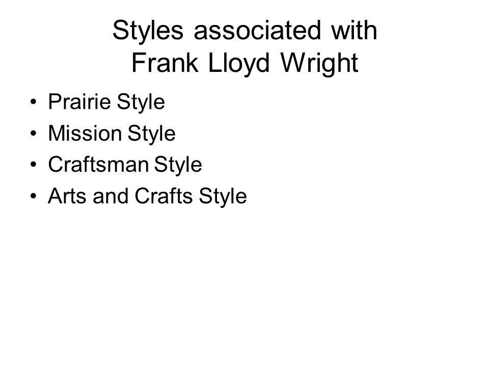 Styles associated with Frank Lloyd Wright Prairie Style Mission Style Craftsman Style Arts and Crafts Style