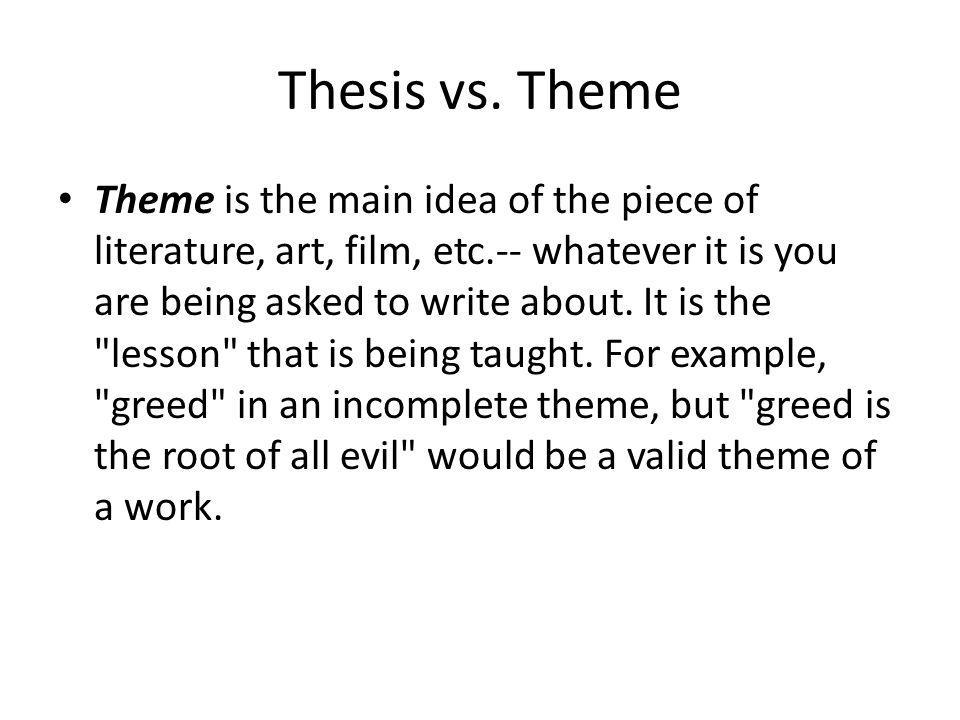 Thesis vs. Theme Theme is the main idea of the piece of literature, art, film, etc.-- whatever it is you are being asked to write about. It is the