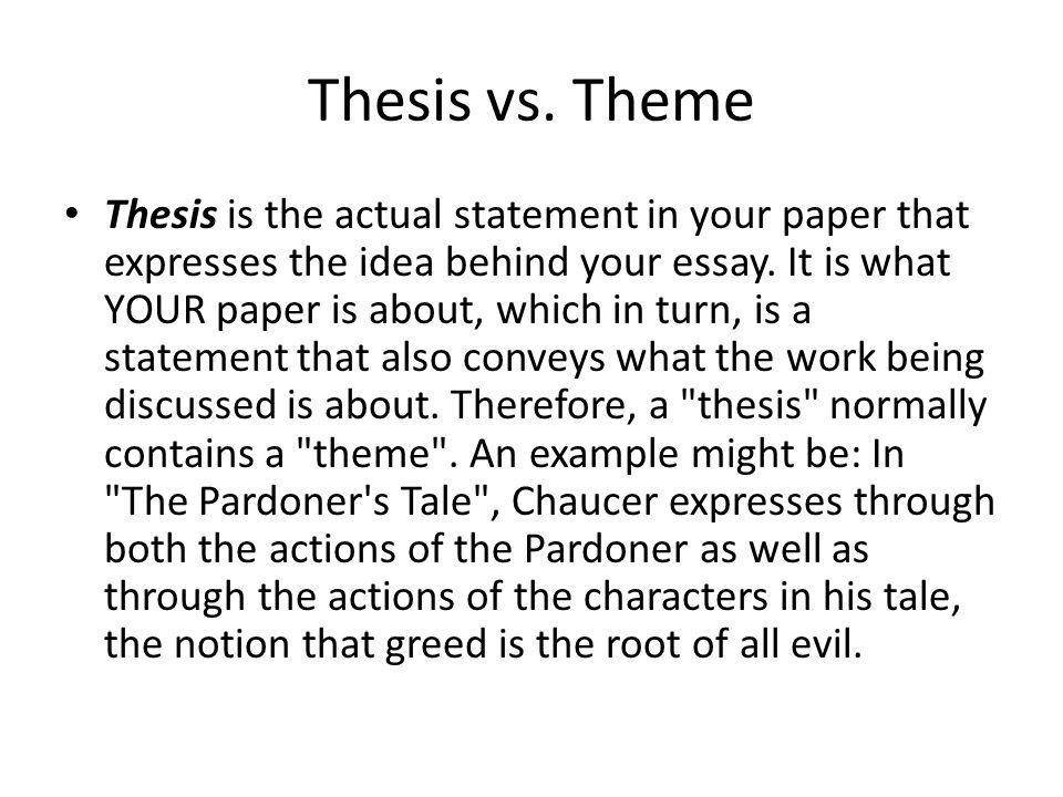 Thesis vs. Theme Thesis is the actual statement in your paper that expresses the idea behind your essay. It is what YOUR paper is about, which in turn