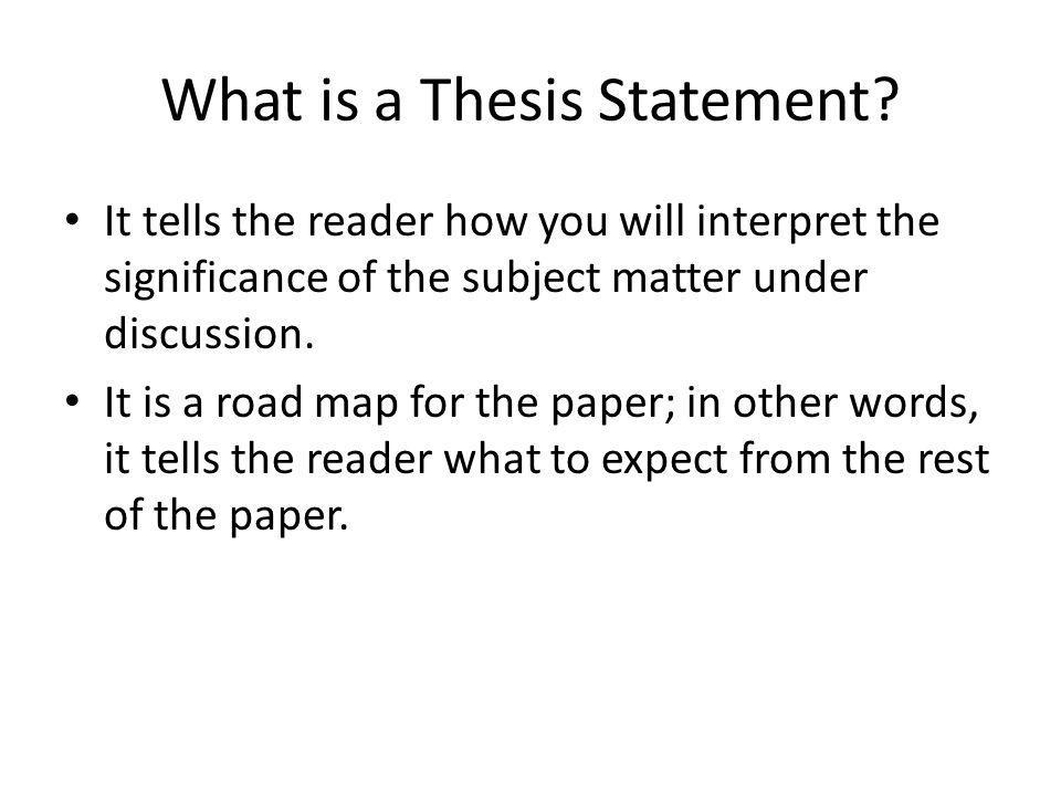 What is a Thesis Statement? It tells the reader how you will interpret the significance of the subject matter under discussion. It is a road map for t