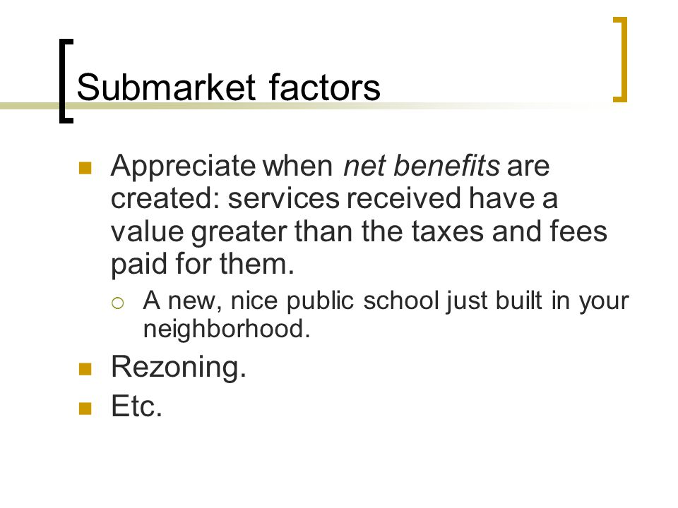 Submarket factors Appreciate when net benefits are created: services received have a value greater than the taxes and fees paid for them. A new, nice