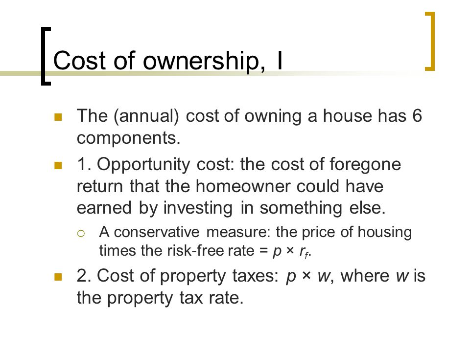 Cost of ownership, I The (annual) cost of owning a house has 6 components. 1. Opportunity cost: the cost of foregone return that the homeowner could h