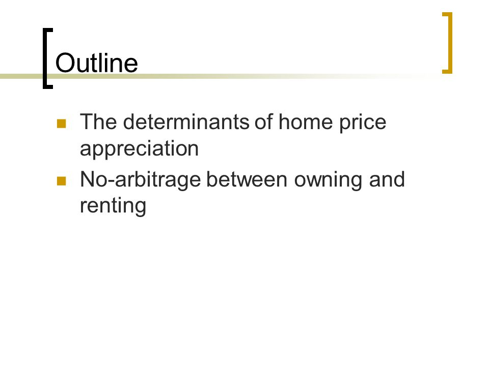 Outline The determinants of home price appreciation No-arbitrage between owning and renting