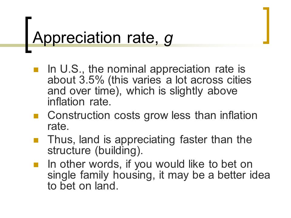Appreciation rate, g In U.S., the nominal appreciation rate is about 3.5% (this varies a lot across cities and over time), which is slightly above inf